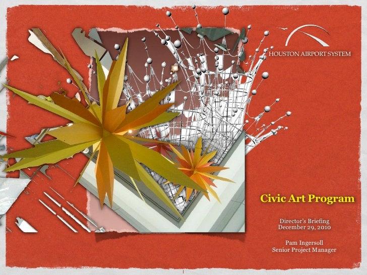 HOUSTON AIRPORT SYSTEM    Civic Art Program       Director's Briefing       December 29, 2010          Pam Ingersoll      ...