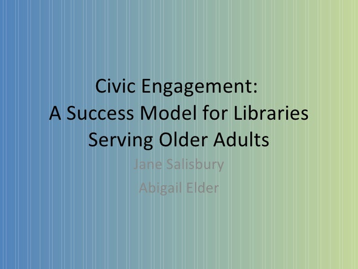 Civic Engagement:  A Success Model for Libraries Serving Older Adults Jane Salisbury Abigail Elder