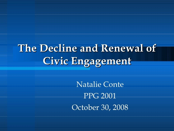 The Decline and Renewal of Civic Engagement Natalie Conte PPG 2001 October 30, 2008