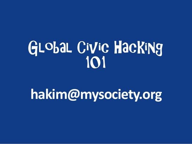 Global Civic Hacking 101 hakim@mysociety.org