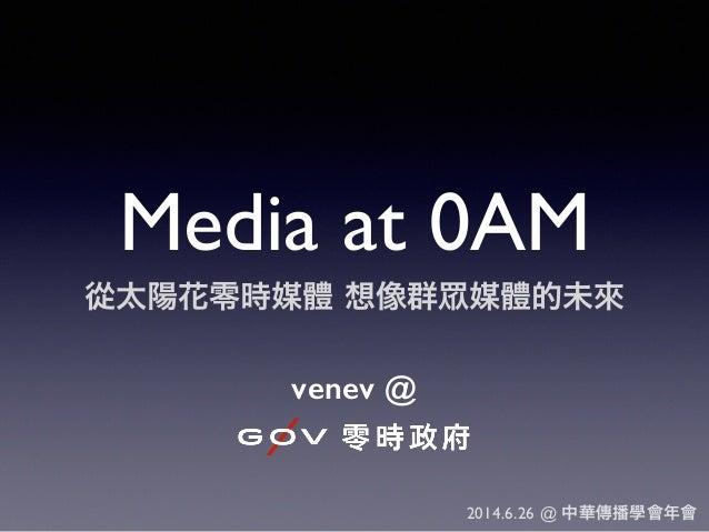 Media at 0AM 從太陽花零時媒體 想像群 媒體的未來 venev @ 2014.6.26 @ 中華傳播學會年會