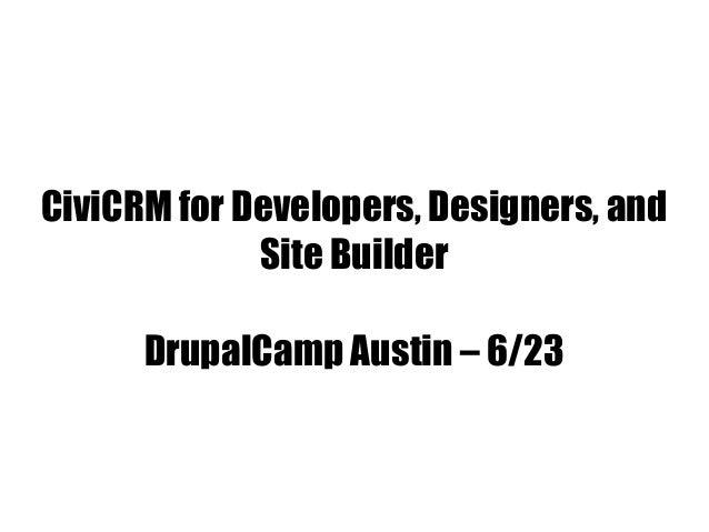 CiviCRM for Developers, Designers, andSite BuilderDrupalCamp Austin – 6/23