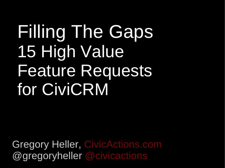 Filling The Gaps 15 High Value  Feature Requests for CiviCRM Gregory Heller,  CivicActions.com @gregoryheller  @civicactions
