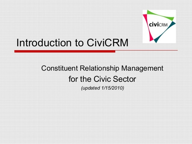 Introduction to CiviCRM     Constituent Relationship Management            for the Civic Sector                (updated 1/...