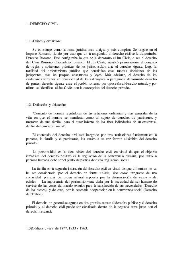 1.-DERECHO CIVIL: 1.1.-Origen y evolución: Se constituye como la rama jurídica mas antigua y más completa. Se origino en e...