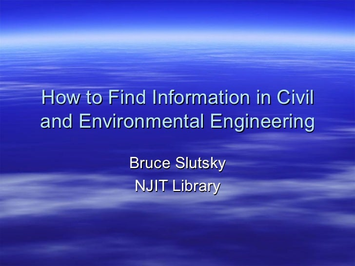 How to Find Information in Civil and Environmental Engineering Bruce Slutsky NJIT Library