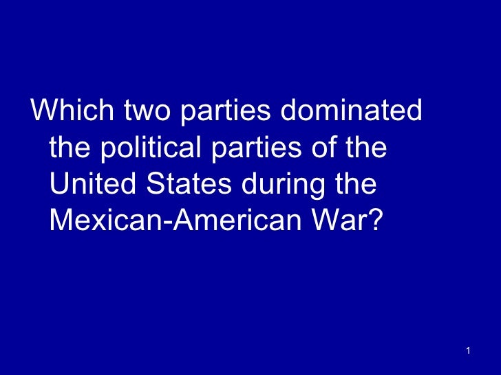 <ul><li>Which two parties dominated the political parties of the United States during the Mexican-American War? </li></ul>