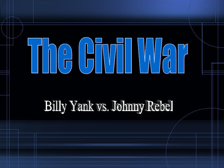 Billy Yank vs. Johnny Rebel The Civil War