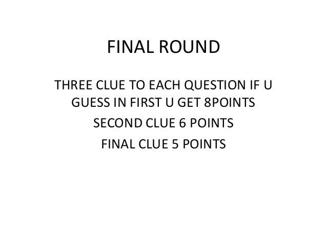 FINAL ROUND  THREE CLUE TO EACH QUESTION IF U GUESS IN FIRST U GET 8POINTS  SECOND CLUE 6 POINTS  FINAL CLUE 5 POINTS