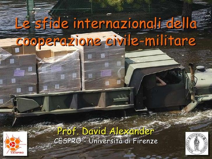Prof. David Alexander CESPRO - Università di Firenze Le sfide internazionali della cooperazione civile-militare