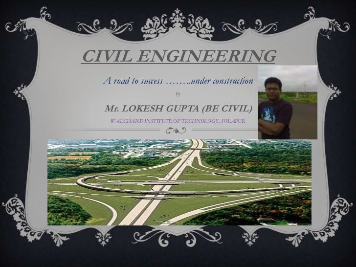 CIVIL ENGINEERING<br />A road to success ……..under construction<br />By<br />Mr. LOKESH GUPTA (BE CIVIL)<br />WALCHAND INS...