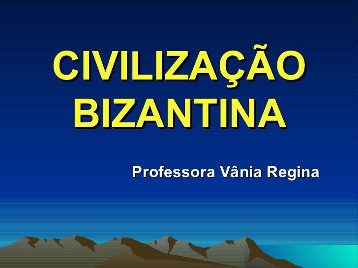 CIVILIZAÇÃO BIZANTINA Professora Vânia Regina