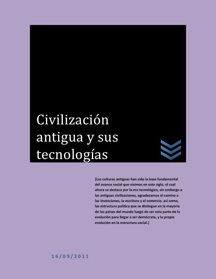 Civilización antigua y sus tecnologías16/09/2011[Las culturas antiguas han sido la base fundamental del avance social que ...