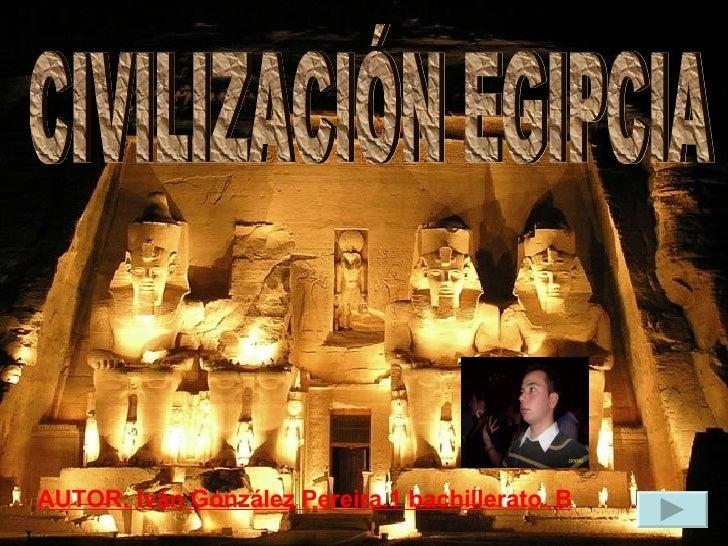 CIVILIZACIÓN EGIPCIA AUTOR: Iván González Pereira.1 bachillerato. B