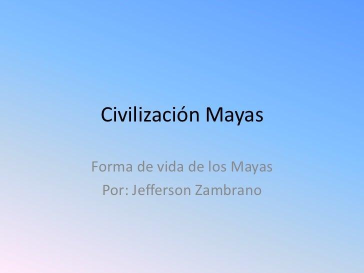 Civilización MayasForma de vida de los Mayas Por: Jefferson Zambrano