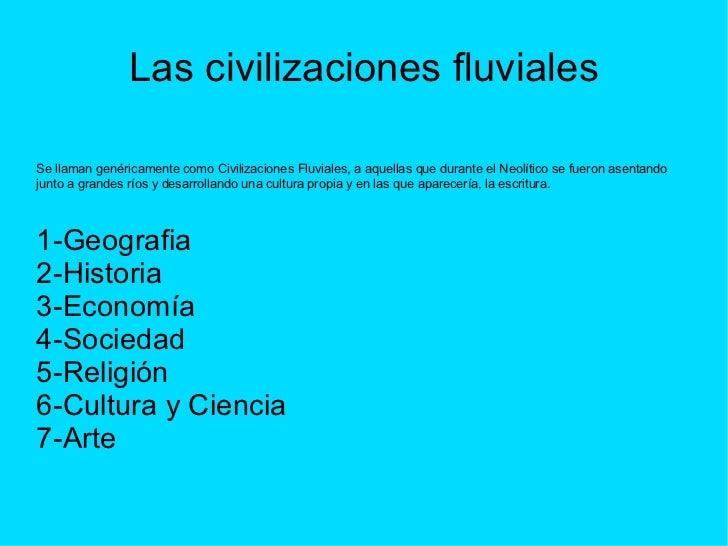 Las civilizaciones fluviales Se llaman genéricamente como Civilizaciones Fluviales, a aquellas que durante el Neolítico se...