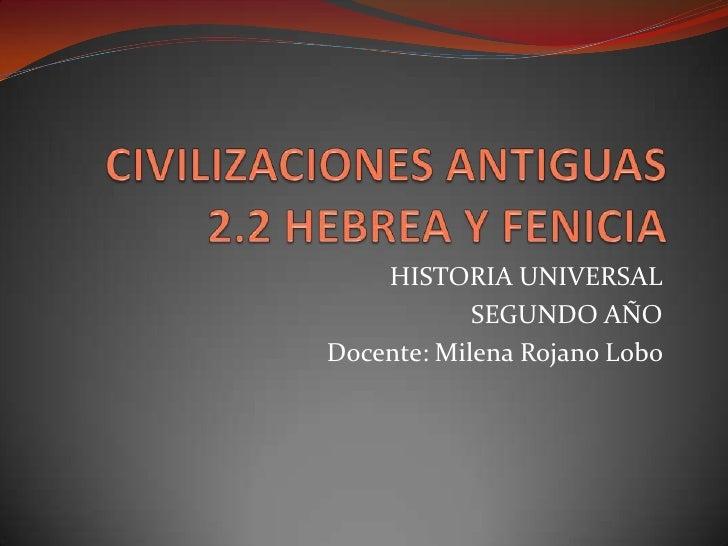 CIVILIZACIONES ANTIGUAS2.2 HEBREA Y FENICIA<br />HISTORIA UNIVERSAL<br />SEGUNDO AÑO <br />Docente: Milena Rojano Lobo <br />
