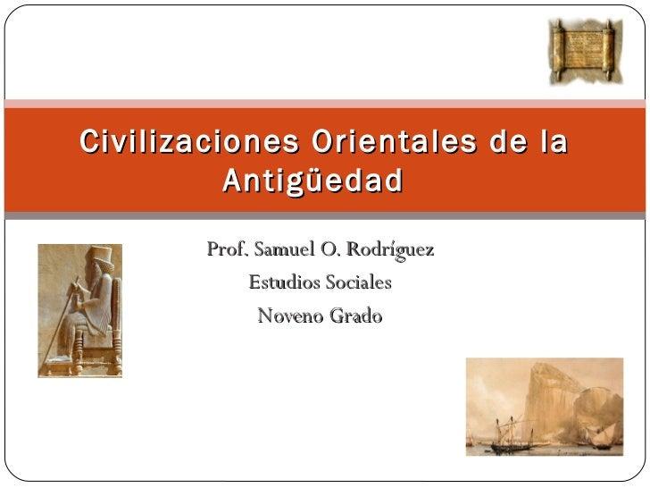 Prof. Samuel O. Rodríguez Estudios Sociales Noveno Grado Civilizaciones Orientales de la Antigüedad