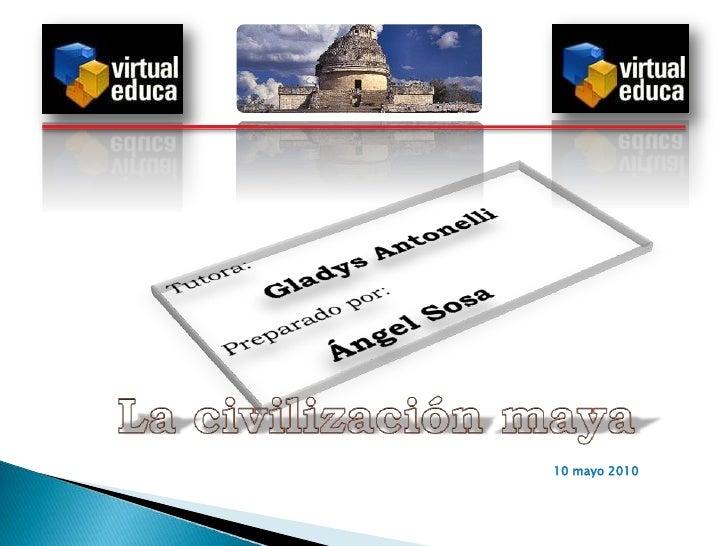 n<br />Tutora:<br />Gladys Antonelli<br />Preparado por:<br />Ángel Sosa<br />La civilizaciónmaya<br />10 mayo 2010<br />