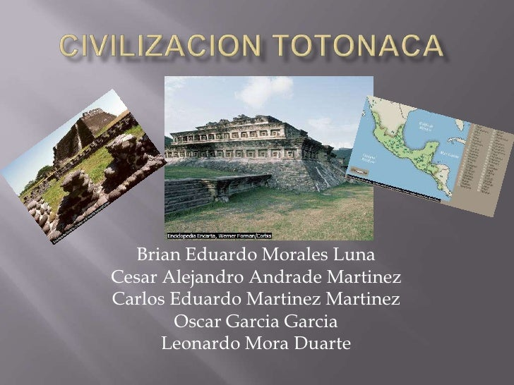 CIVILIZACION TOTONACA<br />Brian Eduardo Morales Luna<br />Cesar Alejandro Andrade Martinez<br />Carlos Eduardo MartinezMa...