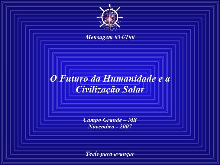 O Futuro da Humanidade e a Civilização Solar Campo Grande – MS Novembro - 2007 Tecle para avançar ☼ Mensagem 034/100