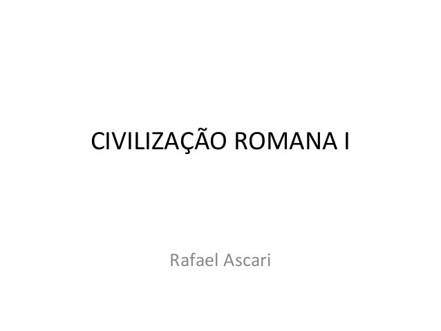 CIVILIZAÇÃO ROMANA I Rafael Ascari