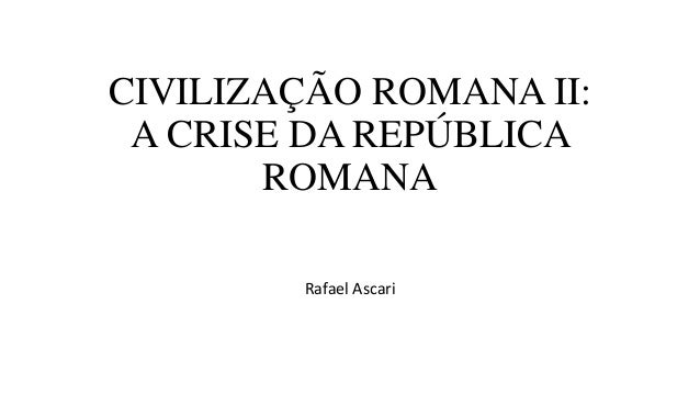 CIVILIZAÇÃO ROMANA II: A CRISE DA REPÚBLICA ROMANA Rafael Ascari