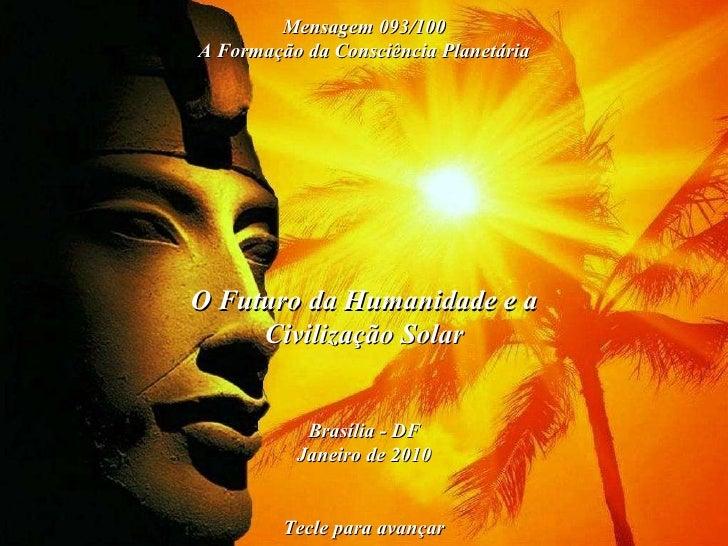 O Futuro da Humanidade e a Civilização Solar Brasília - DF Janeiro de 2010 Tecle para avançar Mensagem 093/100 A Formação ...