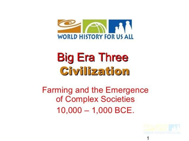 Big Era Three   CivilizationFarming and the Emergence   of Complex Societies   10,000 – 1,000 BCE.                        1