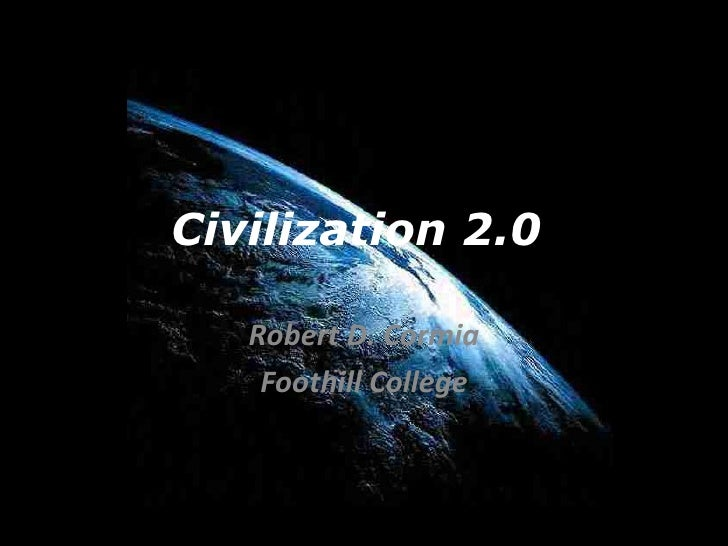 Civilization 2.0  Robert D. Cormia Foothill College