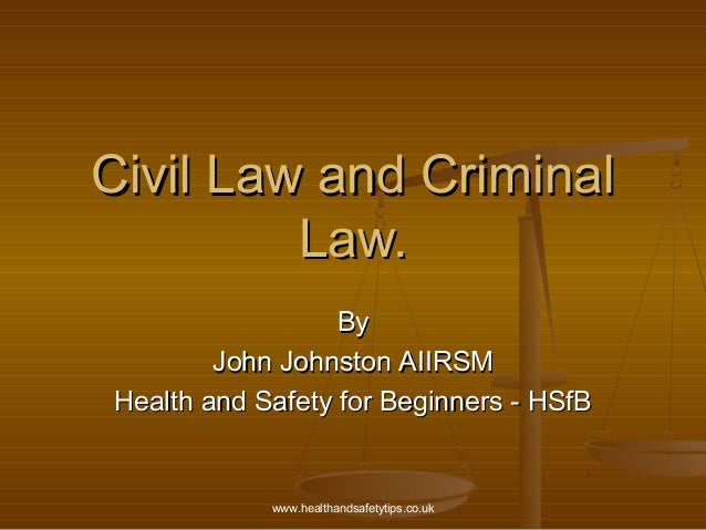 www.healthandsafetytips.co.uk Civil Law and CriminalCivil Law and Criminal Law.Law. ByBy John Johnston AIIRSMJohn Johnston...