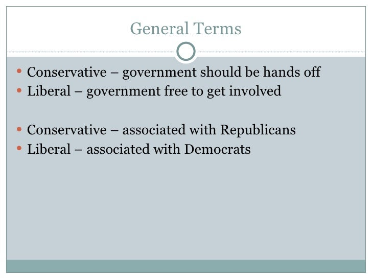 General Terms <ul><li>Conservative – government should be hands off </li></ul><ul><li>Liberal – government free to get inv...