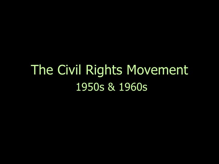 the civil rights during the 1950s and 1960s This civil rights movement timeline chronicles important dates during the struggle's second chapter, the early 1960s while the fight for racial equality began in the 1950s , the non-violent techniques the movement embraced began to pay off during the following decade.