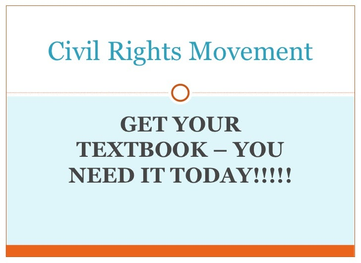 Civil Rights Movement    GET YOUR TEXTBOOK – YOU NEED IT TODAY!!!!!