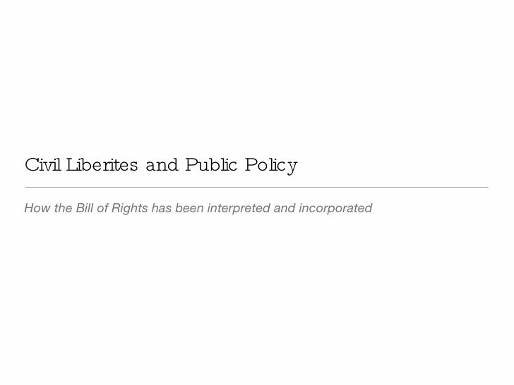 Civil Liberites and Public Policy <ul><li>How the Bill of Rights has been interpreted and incorporated </li></ul>