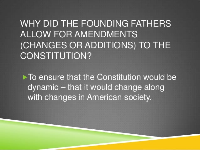 WHY DID THE FOUNDING FATHERSALLOW FOR AMENDMENTS(CHANGES OR ADDITIONS) TO THECONSTITUTION?To ensure that the Constitution...