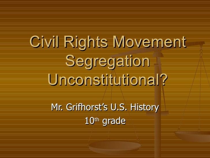 Civil Rights Movement Segregation Unconstitutional? Mr. Grifhorst's U.S. History 10 th  grade