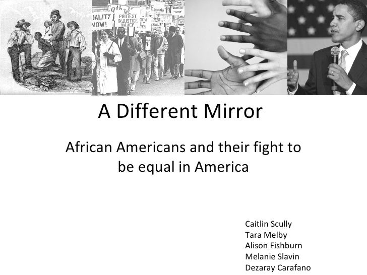 A Different Mirror African Americans and their fight to be equal in America Caitlin Scully Tara Melby Alison Fishburn Mela...