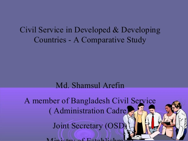 Civil Service in Developed & Developing    Countries - A Comparative Study          Md. Shamsul Arefin A member of Banglad...