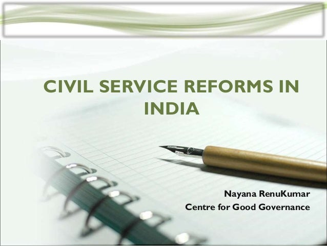 CIVIL SERVICE REFORMS IN INDIA  Nayana RenuKumar Centre for Good Governance