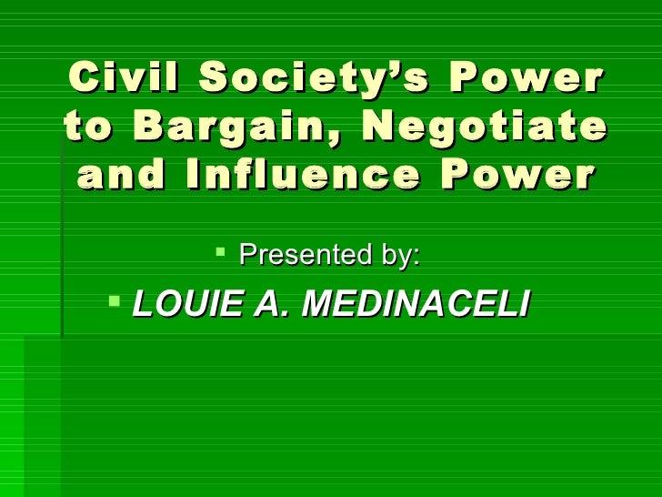 Civil Society's Power to Bargain, Negotiate and Influence Power <ul><li>Presented by: </li></ul><ul><li>LOUIE A. MEDINACEL...