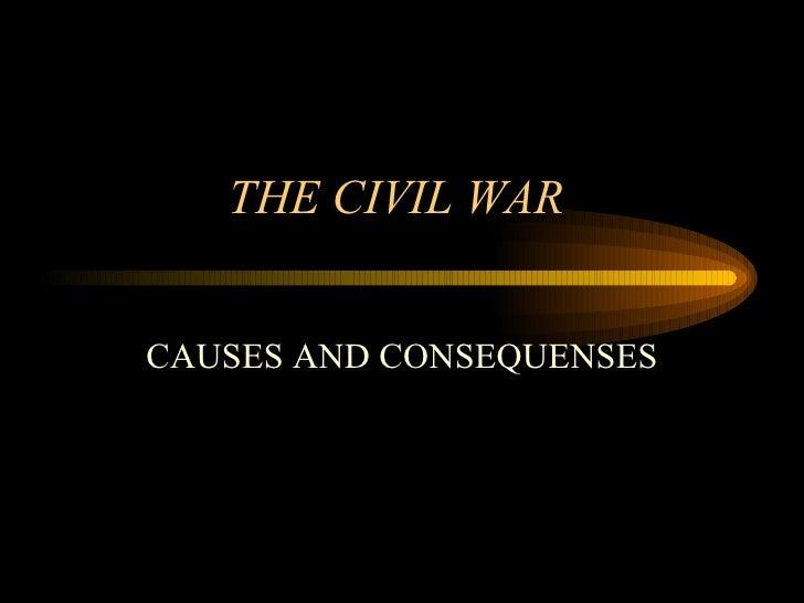 THE CIVIL WAR  CAUSES AND CONSEQUENSES