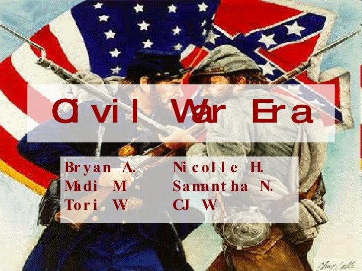Civil War Era Bryan A. Nicolle H. Madi M. Samantha N. Tori W. CJ W.