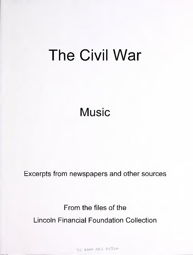 The Civil War Music Excerpts from newspapers and other sources From the files of the Lincoln Financial Foundation Collecti...