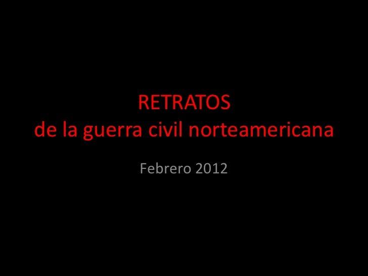 RETRATOSde la guerra civil norteamericana           Febrero 2012
