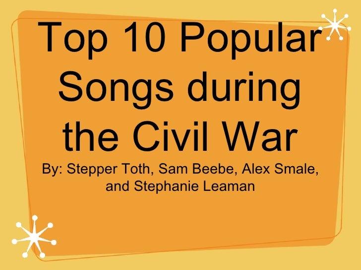 Top 10 Popular Songs during the Civil War <ul><li>By: Stepper Toth, Sam Beebe, Alex Smale, and Stephanie Leaman </li></ul>