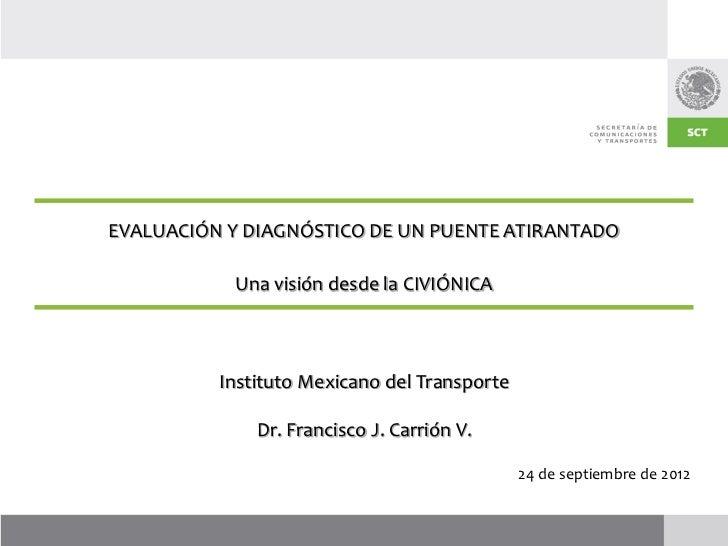 EVALUACIÓN Y DIAGNÓSTICO DE UN PUENTE ATIRANTADO           Una visión desde la CIVIÓNICA          Instituto Mexicano del T...