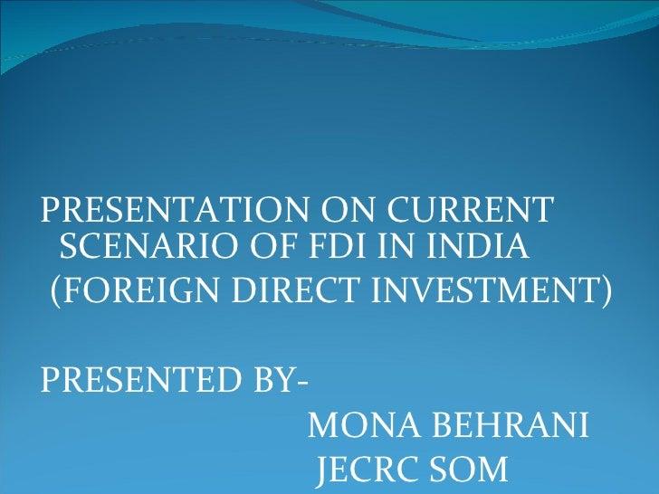 <ul><li>PRESENTATION ON CURRENT SCENARIO OF FDI IN INDIA </li></ul><ul><li>(FOREIGN DIRECT INVESTMENT) </li></ul><ul><li>P...