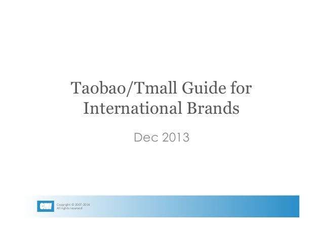 Taobao/Tmall Guide for International Brands Dec 2013  CIW  Copyright	   ©	   2007-­‐2014	   	    All	   rights	   reserved