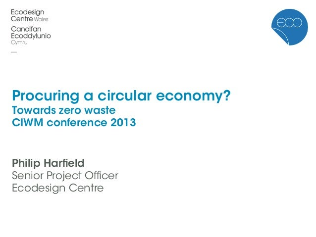 Procuring a circular economy?Towards zero wasteCIWM conference 2013Philip HarfieldSenior Project OfficerEcodesign Centre